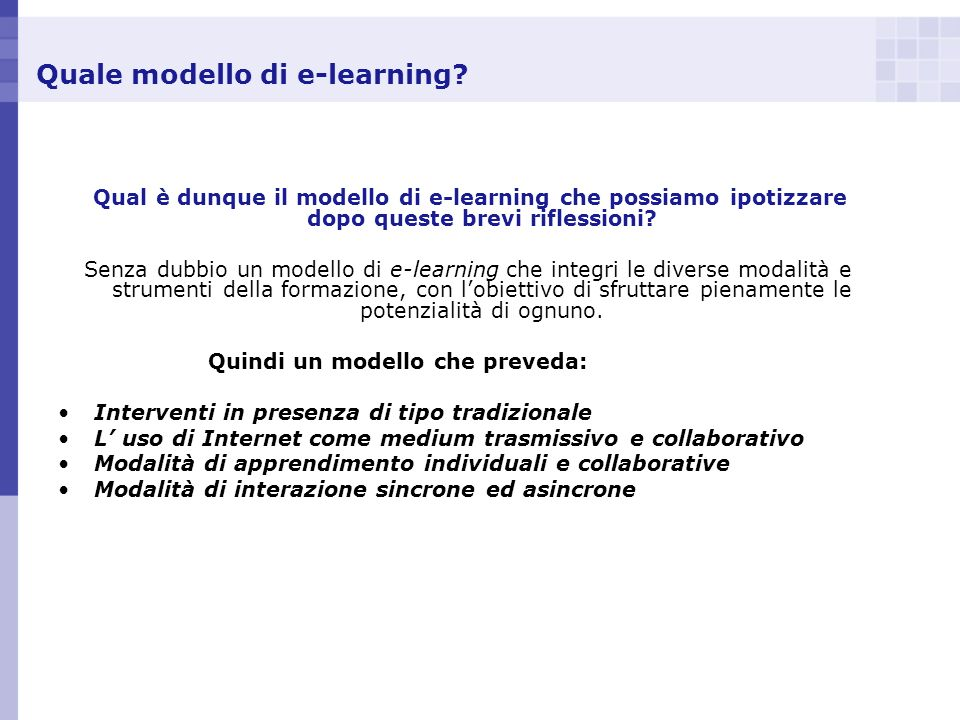 Quale modello di e-learning? Qual è dunque il modello di e-learning che possiamo ipotizzare dopo queste brevi riflessioni? Senza dubbio un modello di
