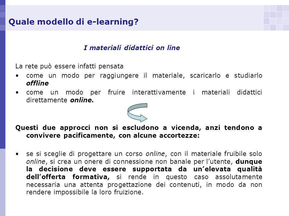 Quale modello di e-learning? I materiali didattici on line La rete può essere infatti pensata come un modo per raggiungere il materiale, scaricarlo e