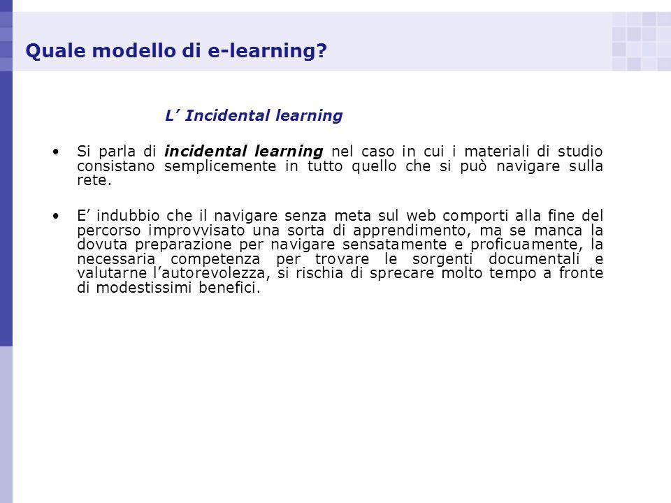 Quale modello di e-learning? L Incidental learning Si parla di incidental learning nel caso in cui i materiali di studio consistano semplicemente in t
