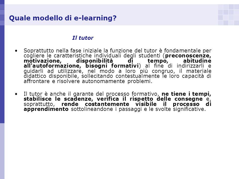 Quale modello di e-learning? Il tutor Soprattutto nella fase iniziale la funzione del tutor è fondamentale per cogliere le caratteristiche individuali