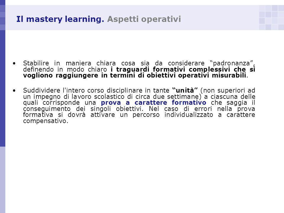 Il mastery learning. Aspetti operativi Stabilire in maniera chiara cosa sia da considerare padronanza, definendo in modo chiaro i traguardi formativi