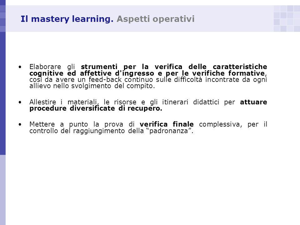 Il mastery learning. Aspetti operativi Elaborare gli strumenti per la verifica delle caratteristiche cognitive ed affettive d'ingresso e per le verifi