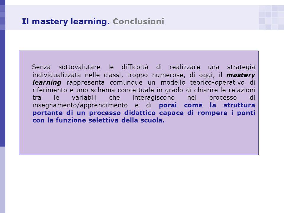 Il mastery learning. Conclusioni Senza sottovalutare le difficoltà di realizzare una strategia individualizzata nelle classi, troppo numerose, di oggi