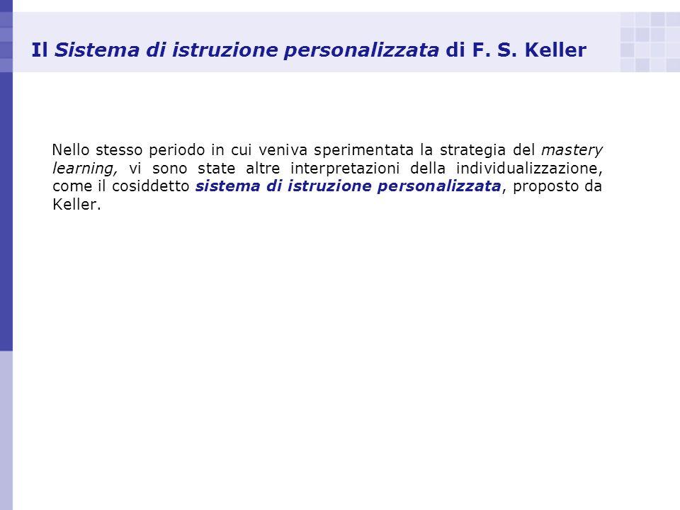 Il Sistema di istruzione personalizzata di F. S. Keller Nello stesso periodo in cui veniva sperimentata la strategia del mastery learning, vi sono sta