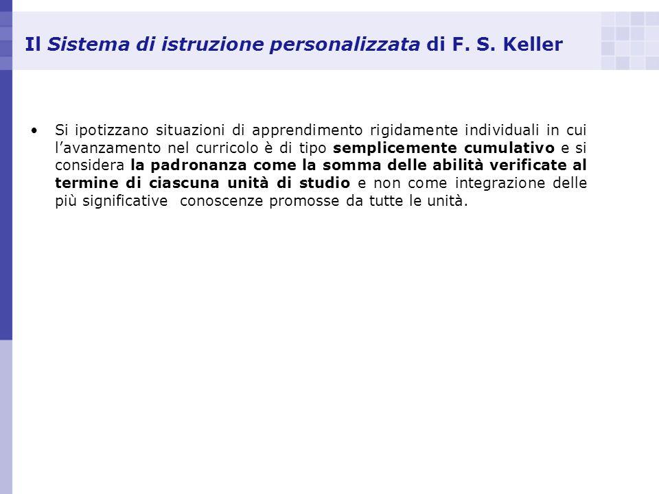Il Sistema di istruzione personalizzata di F. S. Keller Si ipotizzano situazioni di apprendimento rigidamente individuali in cui lavanzamento nel curr