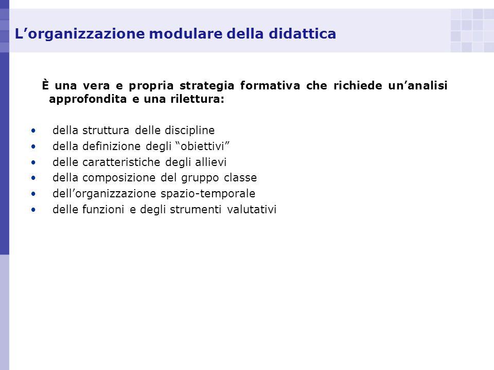 Lorganizzazione modulare della didattica È una vera e propria strategia formativa che richiede unanalisi approfondita e una rilettura: della struttura