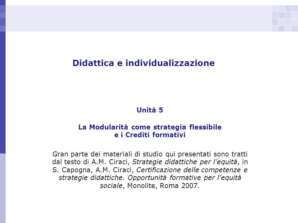 Didattica e individualizzazione Unità 5 La Modularità come strategia flessibile e i Crediti formativi Gran parte dei materiali di studio qui presentat