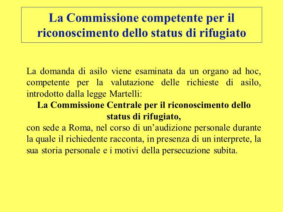 La Commissione competente per il riconoscimento dello status di rifugiato La domanda di asilo viene esaminata da un organo ad hoc, competente per la v