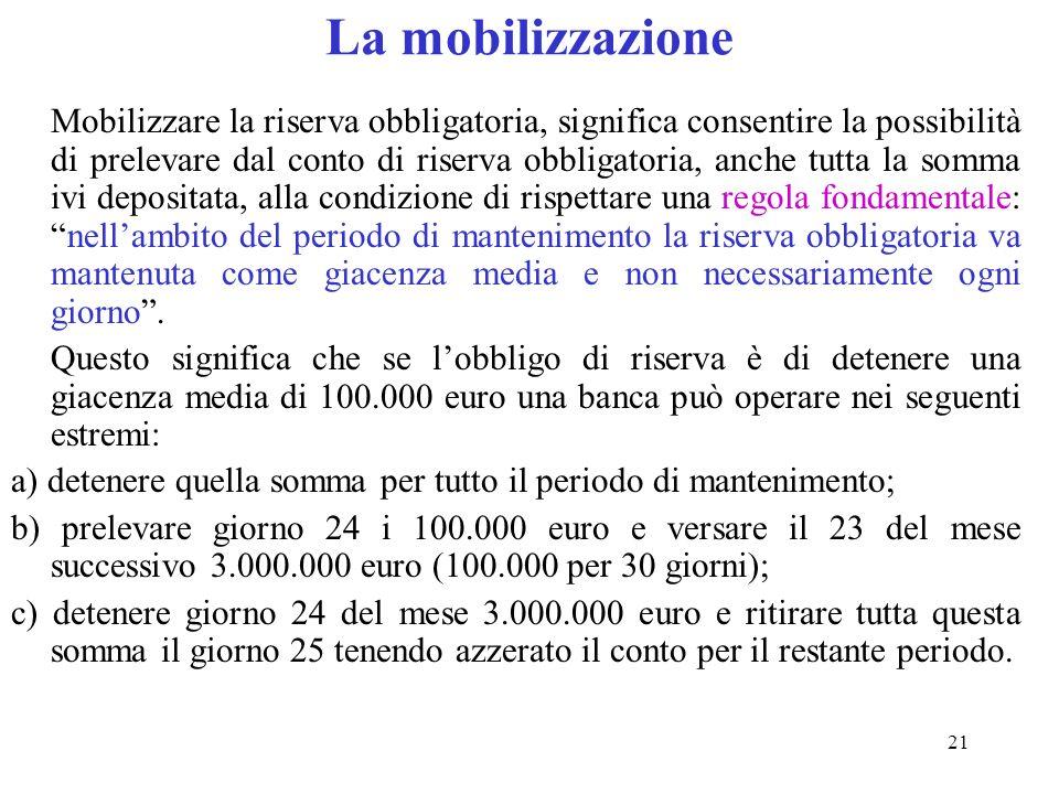 21 La mobilizzazione Mobilizzare la riserva obbligatoria, significa consentire la possibilità di prelevare dal conto di riserva obbligatoria, anche tu