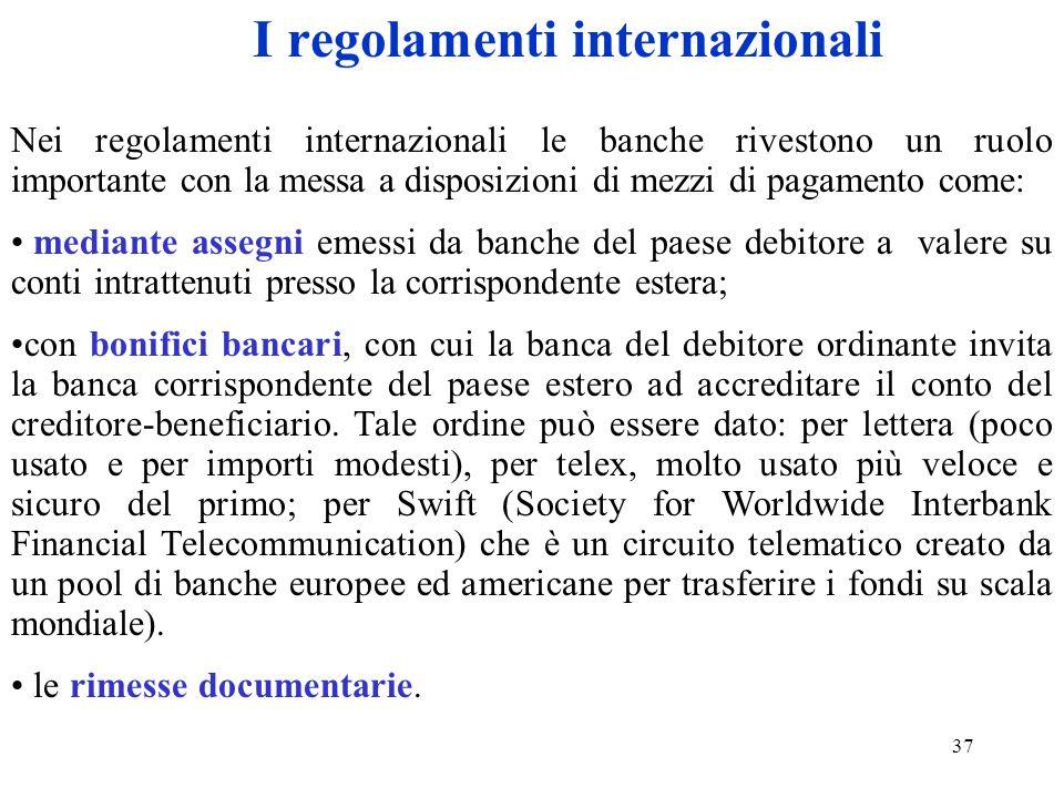 37 I regolamenti internazionali Nei regolamenti internazionali le banche rivestono un ruolo importante con la messa a disposizioni di mezzi di pagamen