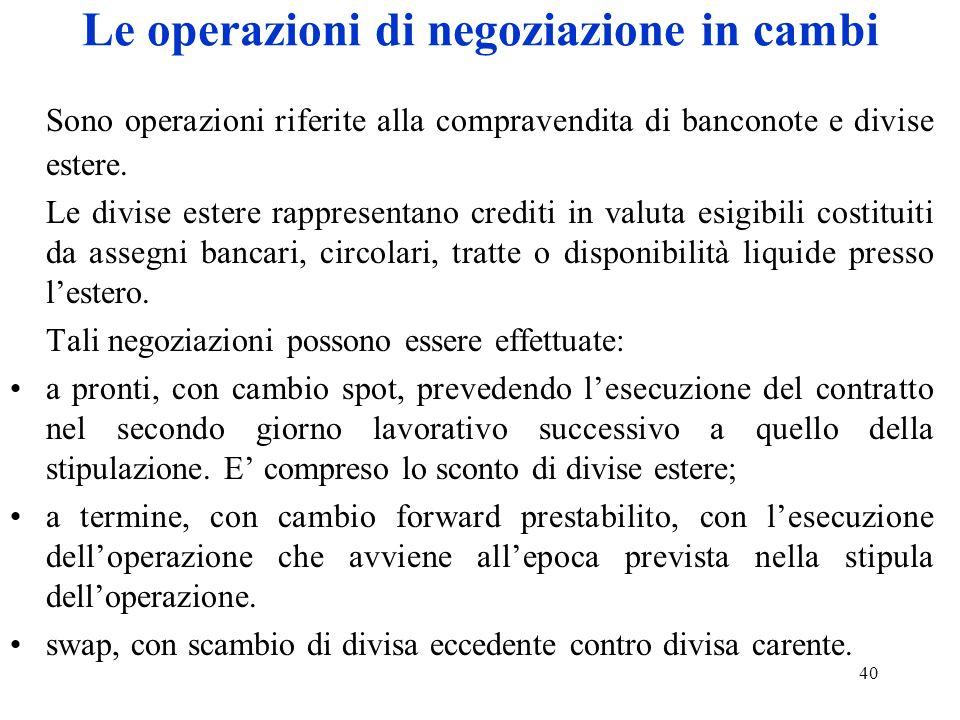 40 Le operazioni di negoziazione in cambi Sono operazioni riferite alla compravendita di banconote e divise estere. Le divise estere rappresentano cre