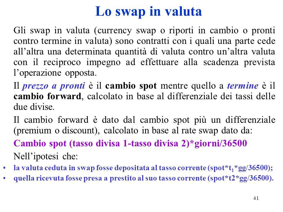 41 Lo swap in valuta Gli swap in valuta (currency swap o riporti in cambio o pronti contro termine in valuta) sono contratti con i quali una parte ced