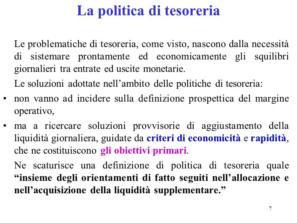 7 La politica di tesoreria Le problematiche di tesoreria, come visto, nascono dalla necessità di sistemare prontamente ed economicamente gli squilibri