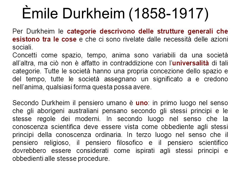 Èmile Durkheim (1858-1917) Per Durkheim le categorie descrivono delle strutture generali che esistono tra le cose e che ci sono rivelate dalle necessi