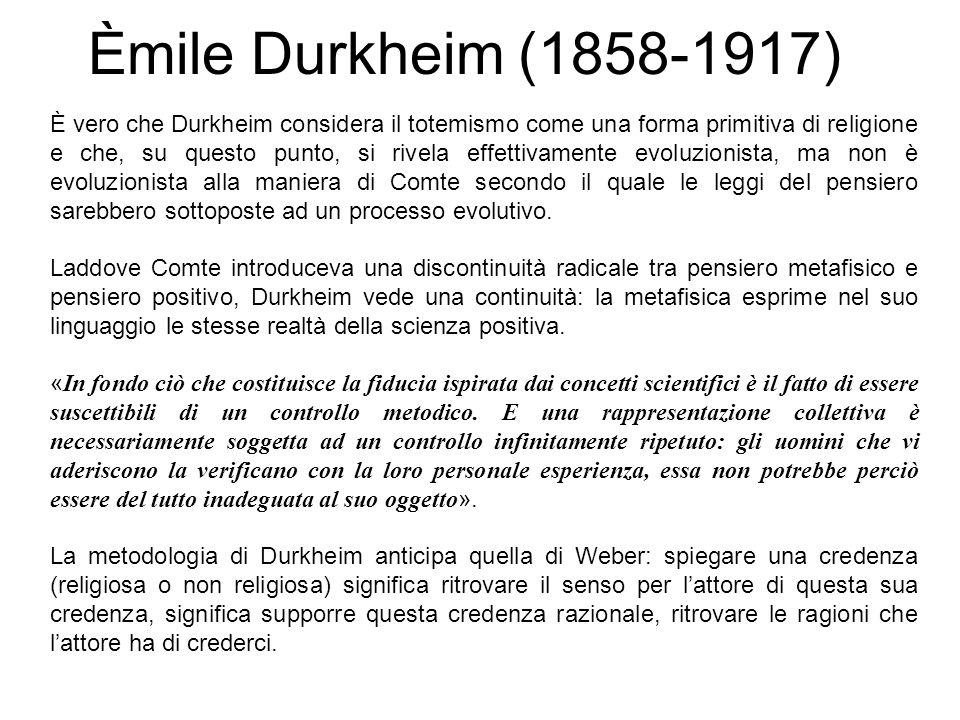 Èmile Durkheim (1858-1917) È vero che Durkheim considera il totemismo come una forma primitiva di religione e che, su questo punto, si rivela effettiv