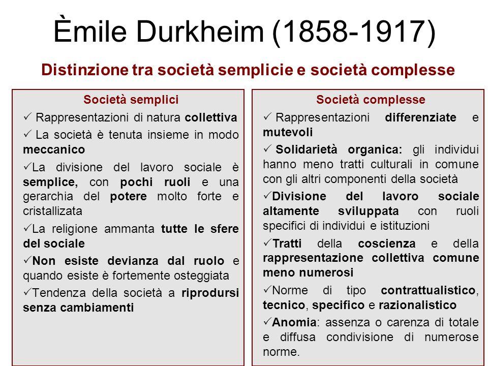 Èmile Durkheim (1858-1917) Società semplici Rappresentazioni di natura collettiva La società è tenuta insieme in modo meccanico La divisione del lavor
