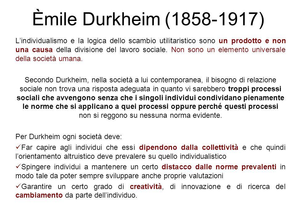 Èmile Durkheim (1858-1917) Lindividualismo e la logica dello scambio utilitaristico sono un prodotto e non una causa della divisione del lavoro social
