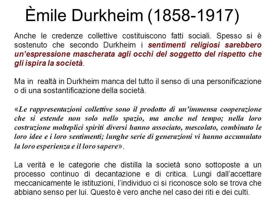 Èmile Durkheim (1858-1917) Anche le credenze collettive costituiscono fatti sociali. Spesso si è sostenuto che secondo Durkheim i sentimenti religiosi