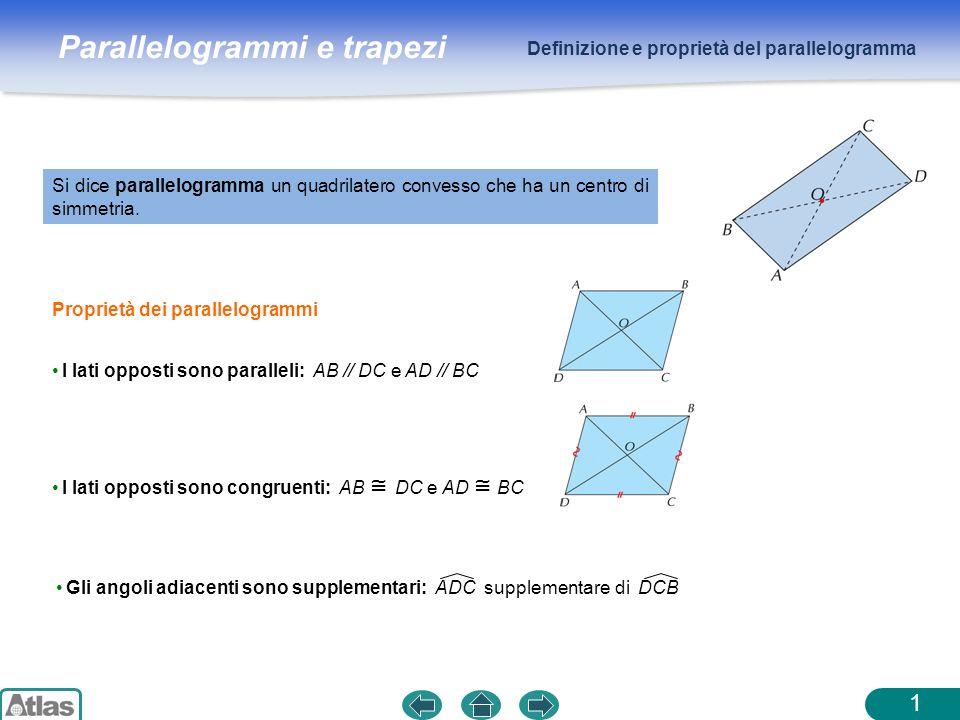 Parallelogrammi e trapezi Definizione e proprietà del parallelogramma 2 Le diagonali si incontrano nel punto medio Gli angoli opposti sono congruenti DAB DCB e ADC ABC Criteri per stabilire se un quadrilatero è un parallelogramma Teorema.