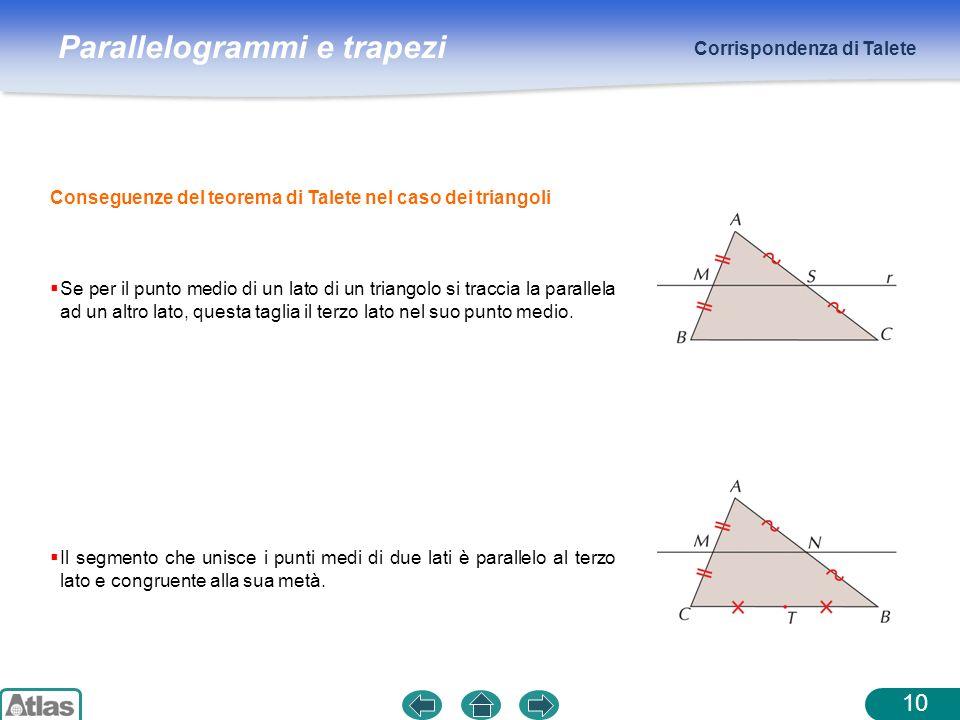 Parallelogrammi e trapezi Corrispondenza di Talete 10 Conseguenze del teorema di Talete nel caso dei triangoli Se per il punto medio di un lato di un