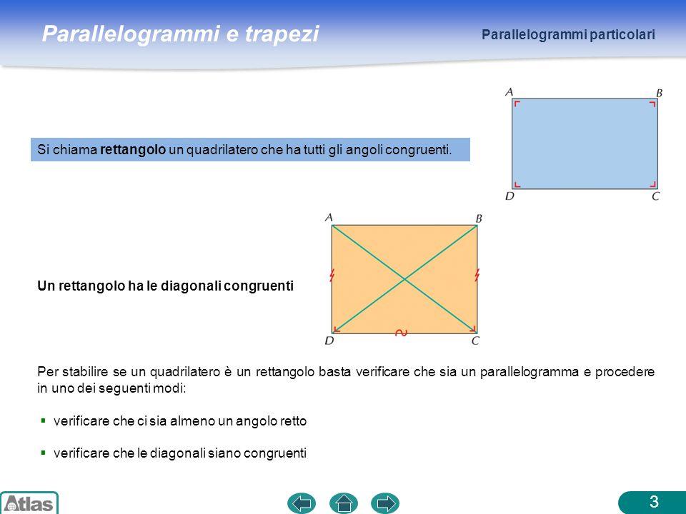 Parallelogrammi e trapezi Parallelogrammi particolari 3 Si chiama rettangolo un quadrilatero che ha tutti gli angoli congruenti. Un rettangolo ha le d