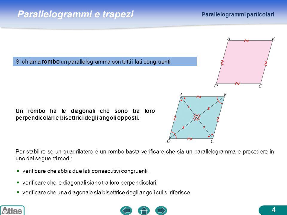 Parallelogrammi e trapezi Parallelogrammi particolari 4 Si chiama rombo un parallelogramma con tutti i lati congruenti. Un rombo ha le diagonali che s