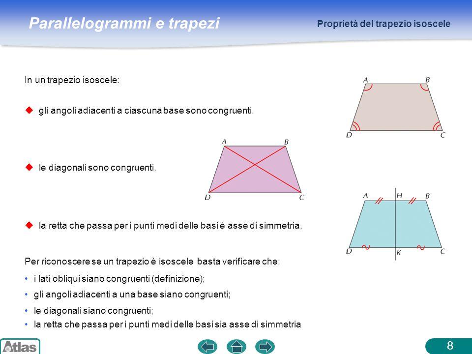 Parallelogrammi e trapezi Proprietà del trapezio isoscele 8 gli angoli adiacenti a ciascuna base sono congruenti. In un trapezio isoscele: le diagonal