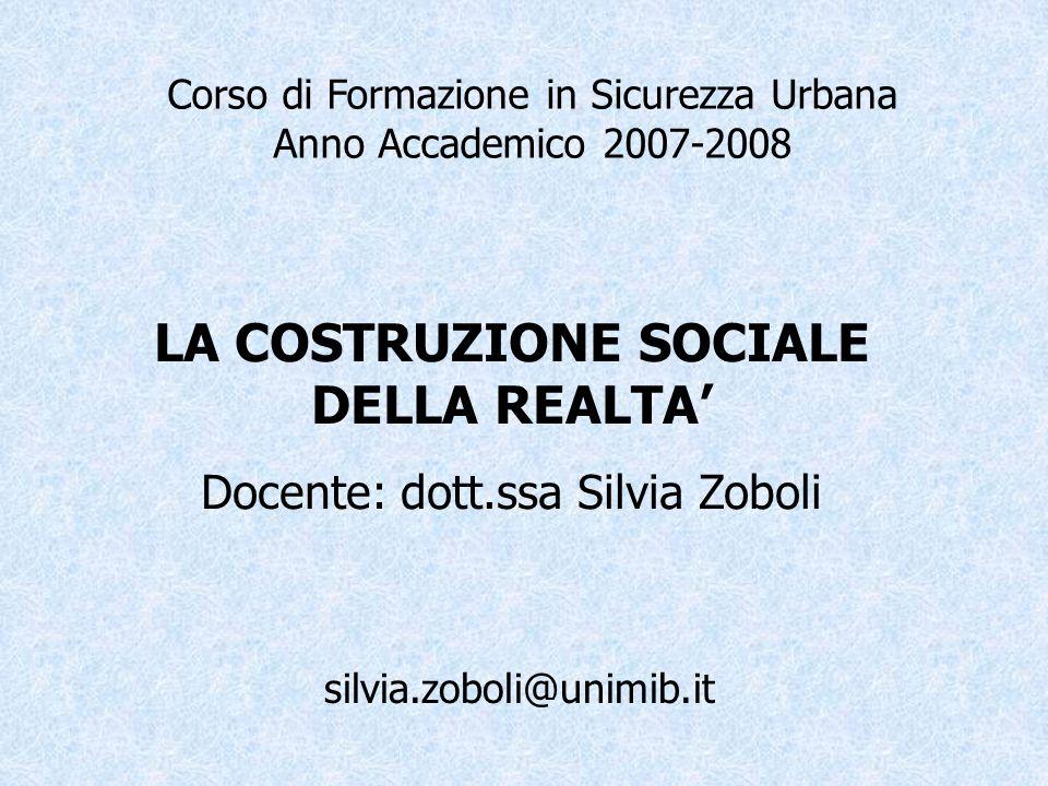 Corso di Formazione in Sicurezza Urbana Anno Accademico 2007-2008 LA COSTRUZIONE SOCIALE DELLA REALTA Docente: dott.ssa Silvia Zoboli silvia.zoboli@un