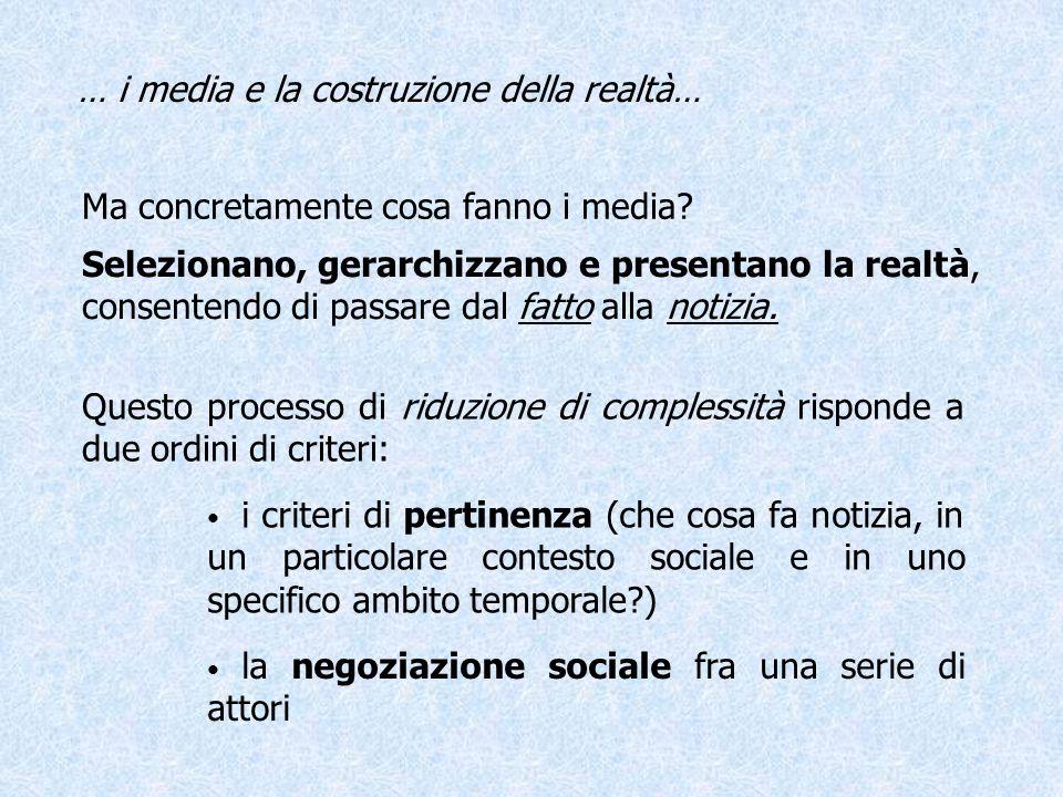 … i media e la costruzione della realtà… La negoziazione sociale Implica la consapevolezza che linformazione è un luogo di contrattazione fra diversi attori sociali.