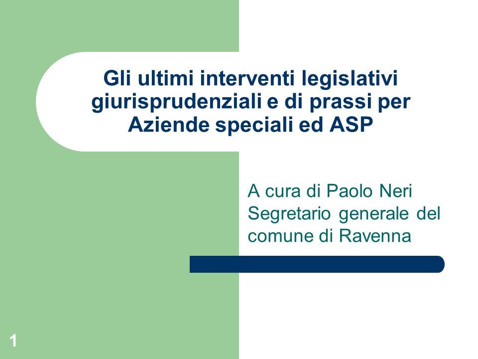 1 Gli ultimi interventi legislativi giurisprudenziali e di prassi per Aziende speciali ed ASP A cura di Paolo Neri Segretario generale del comune di R