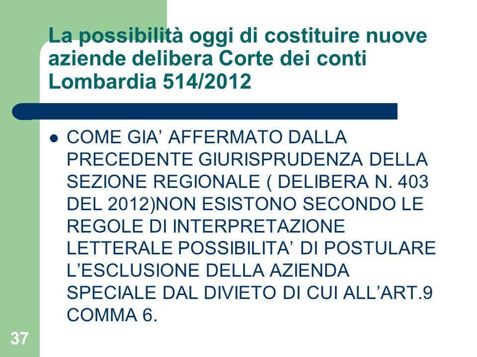 37 La possibilità oggi di costituire nuove aziende delibera Corte dei conti Lombardia 514/2012 COME GIA AFFERMATO DALLA PRECEDENTE GIURISPRUDENZA DELL
