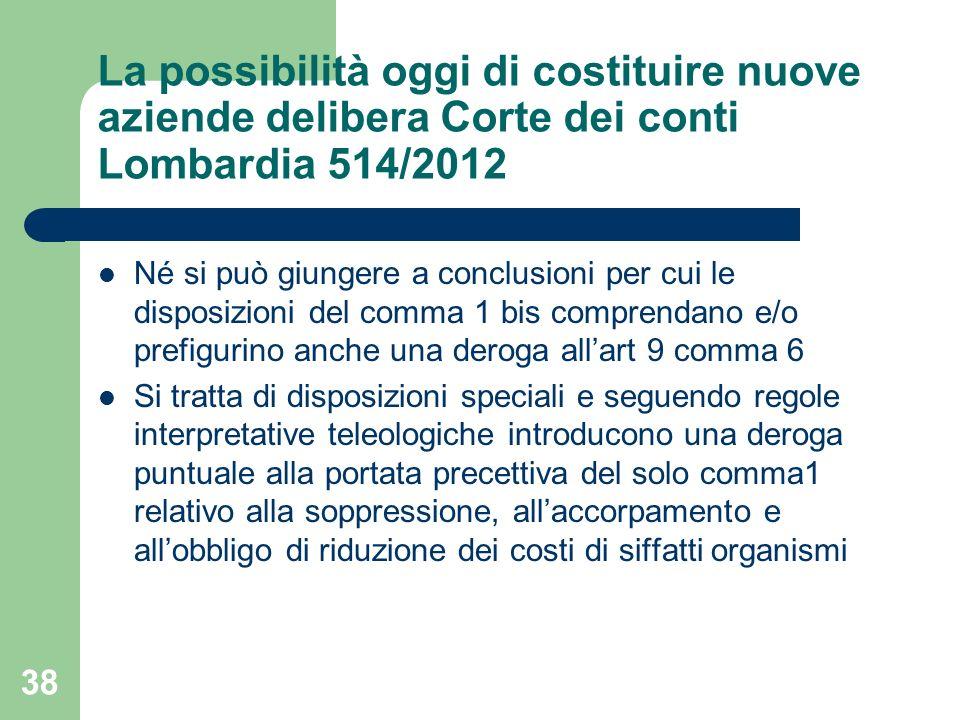 38 La possibilità oggi di costituire nuove aziende delibera Corte dei conti Lombardia 514/2012 Né si può giungere a conclusioni per cui le disposizion