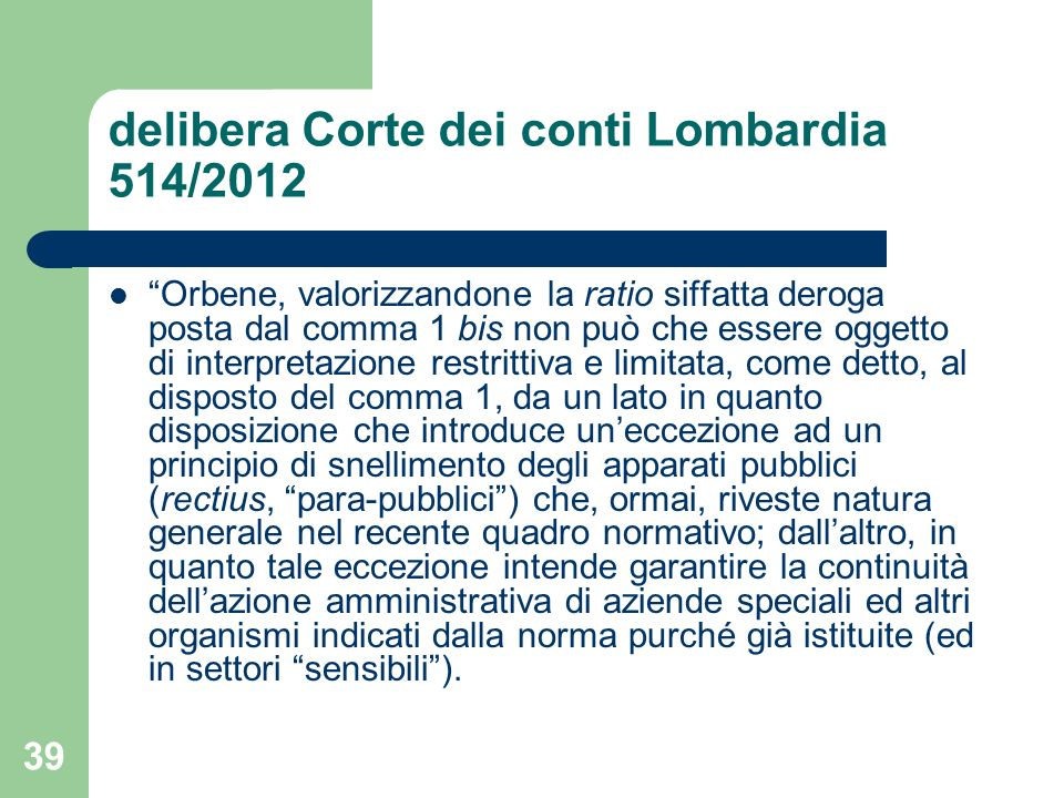 39 delibera Corte dei conti Lombardia 514/2012 Orbene, valorizzandone la ratio siffatta deroga posta dal comma 1 bis non può che essere oggetto di int