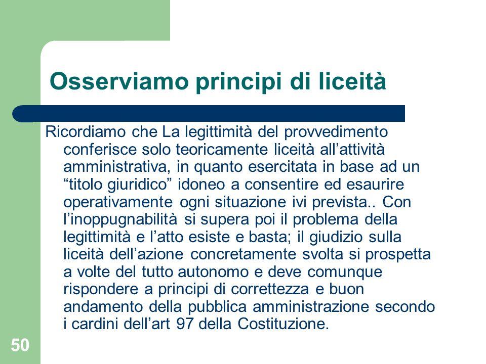 50 Osserviamo principi di liceità Ricordiamo che La legittimità del provvedimento conferisce solo teoricamente liceità allattività amministrativa, in