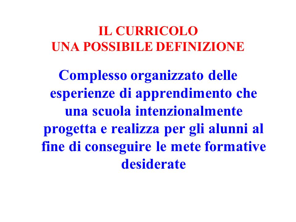 IL CURRICOLO UNA POSSIBILE DEFINIZIONE Complesso organizzato delle esperienze di apprendimento che una scuola intenzionalmente progetta e realizza per
