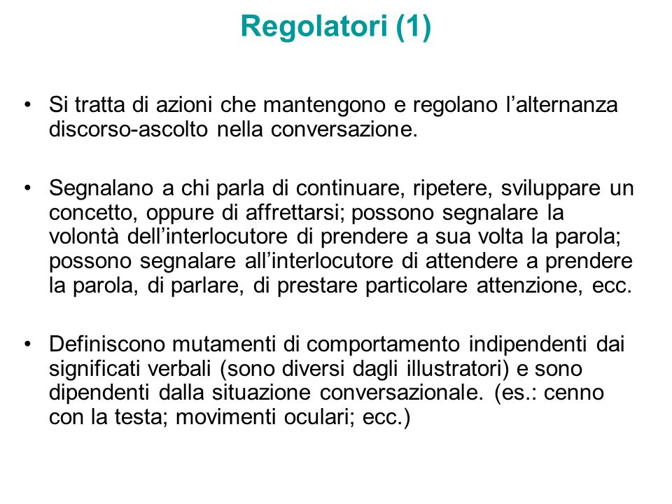 Regolatori (1) Si tratta di azioni che mantengono e regolano lalternanza discorso-ascolto nella conversazione. Segnalano a chi parla di continuare, ri