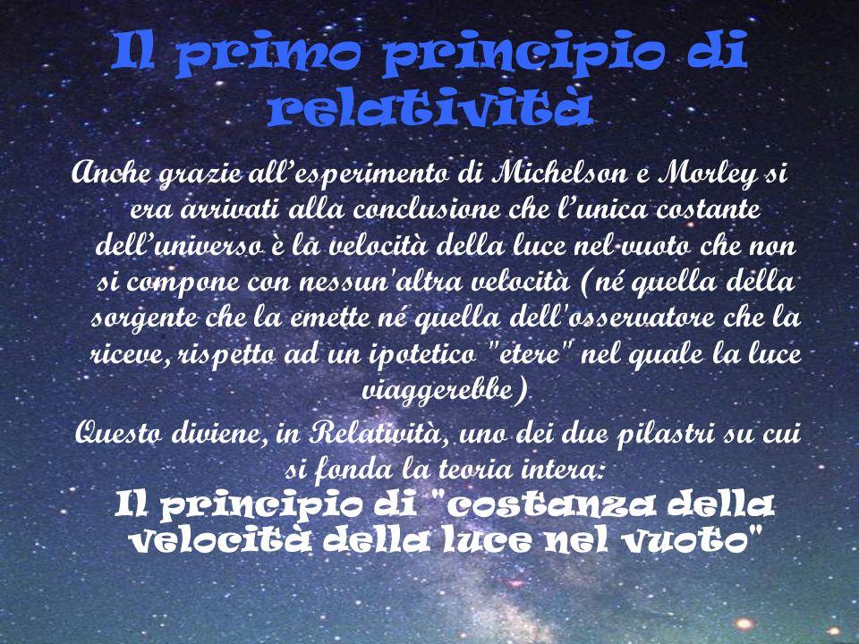 Il primo principio di relatività Anche grazie allesperimento di Michelson e Morley si era arrivati alla conclusione che lunica costante delluniverso è