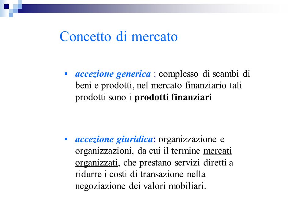 Concetto di mercato accezione generica : complesso di scambi di beni e prodotti, nel mercato finanziario tali prodotti sono i prodotti finanziari acce