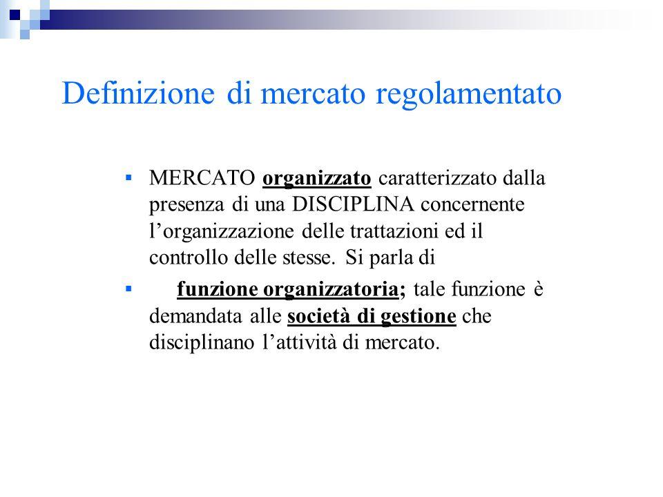 Definizione di mercato regolamentato MERCATO organizzato caratterizzato dalla presenza di una DISCIPLINA concernente lorganizzazione delle trattazioni