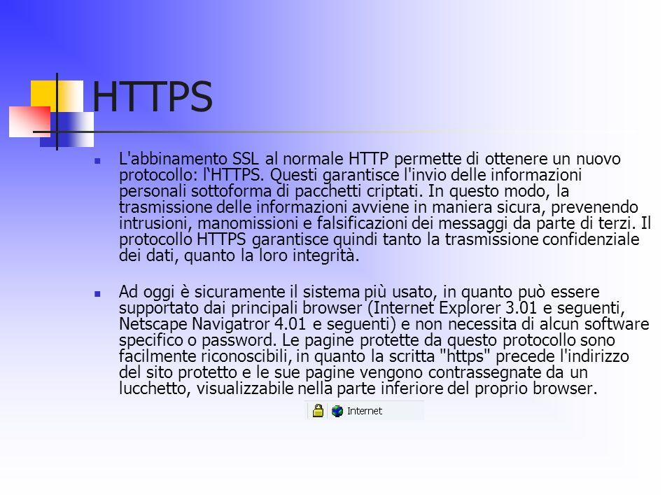 HTTPS L'abbinamento SSL al normale HTTP permette di ottenere un nuovo protocollo: lHTTPS. Questi garantisce l'invio delle informazioni personali sotto
