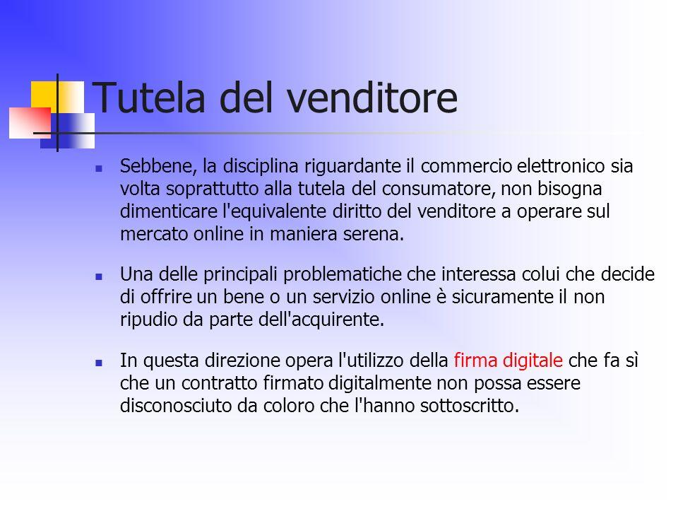 Tutela del venditore Sebbene, la disciplina riguardante il commercio elettronico sia volta soprattutto alla tutela del consumatore, non bisogna diment