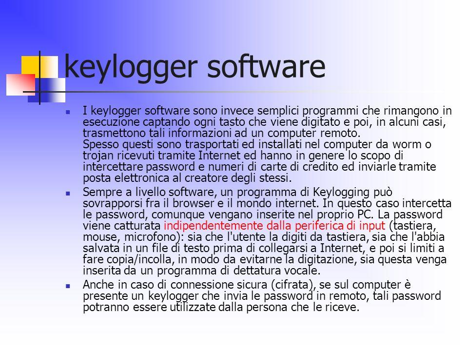 keylogger software I keylogger software sono invece semplici programmi che rimangono in esecuzione captando ogni tasto che viene digitato e poi, in al