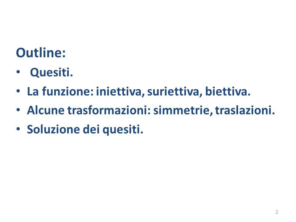 Outline: Quesiti. La funzione: iniettiva, suriettiva, biettiva. Alcune trasformazioni: simmetrie, traslazioni. Soluzione dei quesiti. 2