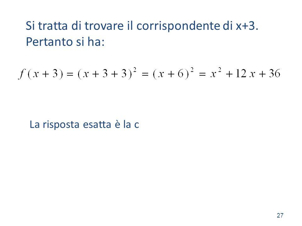 27 Si tratta di trovare il corrispondente di x+3. Pertanto si ha: La risposta esatta è la c