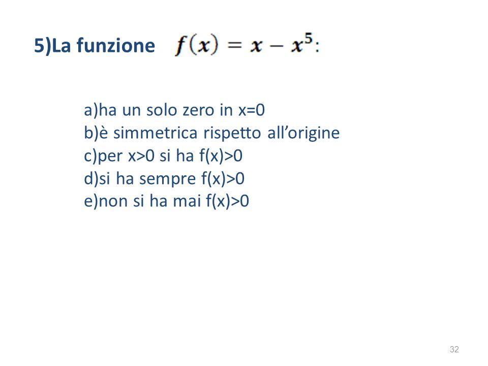 a)ha un solo zero in x=0 b)è simmetrica rispetto allorigine c)per x>0 si ha f(x)>0 d)si ha sempre f(x)>0 e)non si ha mai f(x)>0 5)La funzione 32