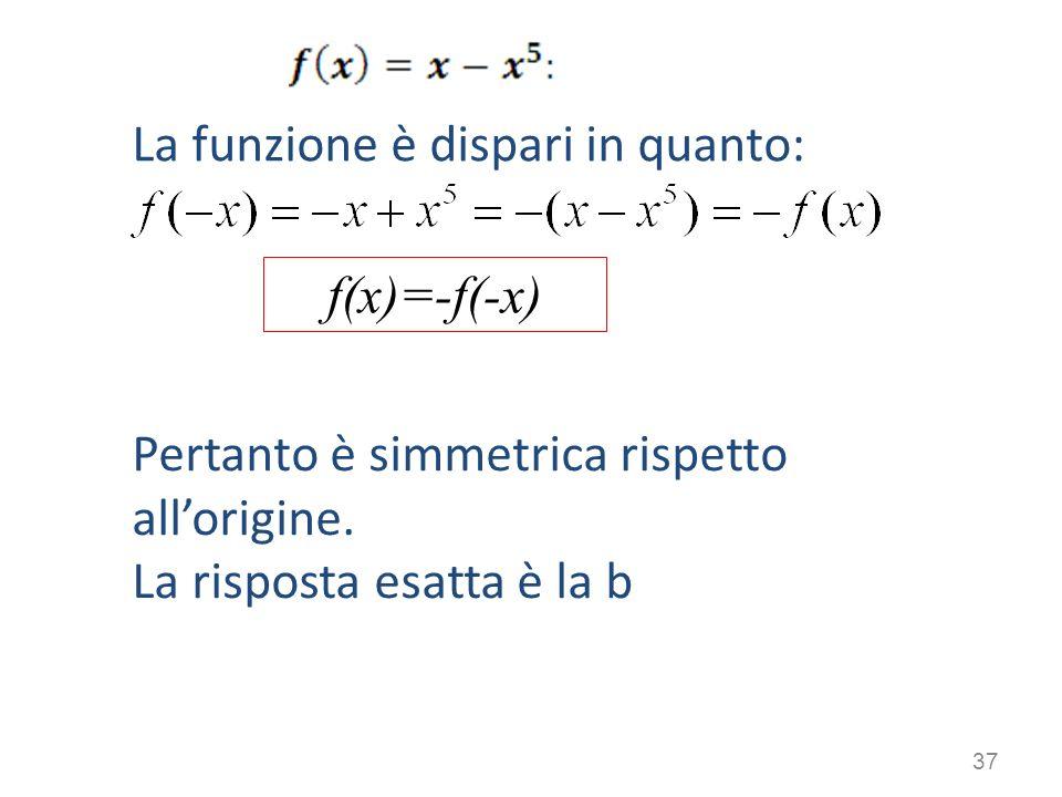 La funzione è dispari in quanto: Pertanto è simmetrica rispetto allorigine. La risposta esatta è la b 37 f(x)=-f(-x)