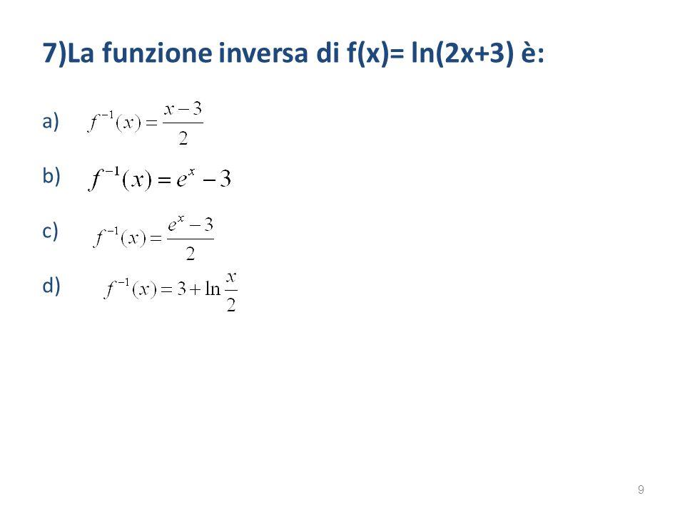 7)La funzione inversa di f(x)= ln(2x+3) è: a) b) c) d) 9