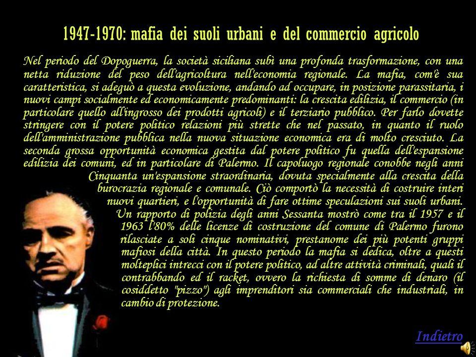 1947-1970: mafia dei suoli urbani e del commercio agricolo Nel periodo del Dopoguerra, la società siciliana subì una profonda trasformazione, con una