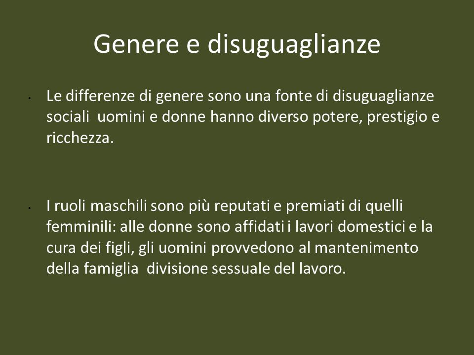 Genere e disuguaglianze Le differenze di genere sono una fonte di disuguaglianze sociali uomini e donne hanno diverso potere, prestigio e ricchezza. I