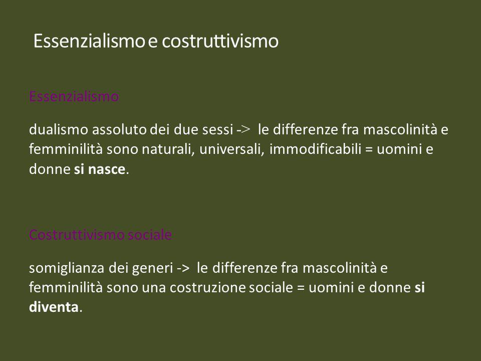 Essenzialismo dualismo assoluto dei due sessi -> le differenze fra mascolinità e femminilità sono naturali, universali, immodificabili = uomini e donn